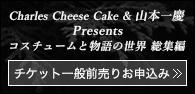 「Charles Cheese Cake & 山本一慶 Presents コスチュームと物語の世界 総集編」チケット一般前売りお申し込み