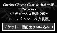 「Charles Cheese Cake & 山本一慶 Presents コスチュームと物語の世界 トークイベント&衣裳展」チケット一般前売りお申し込み